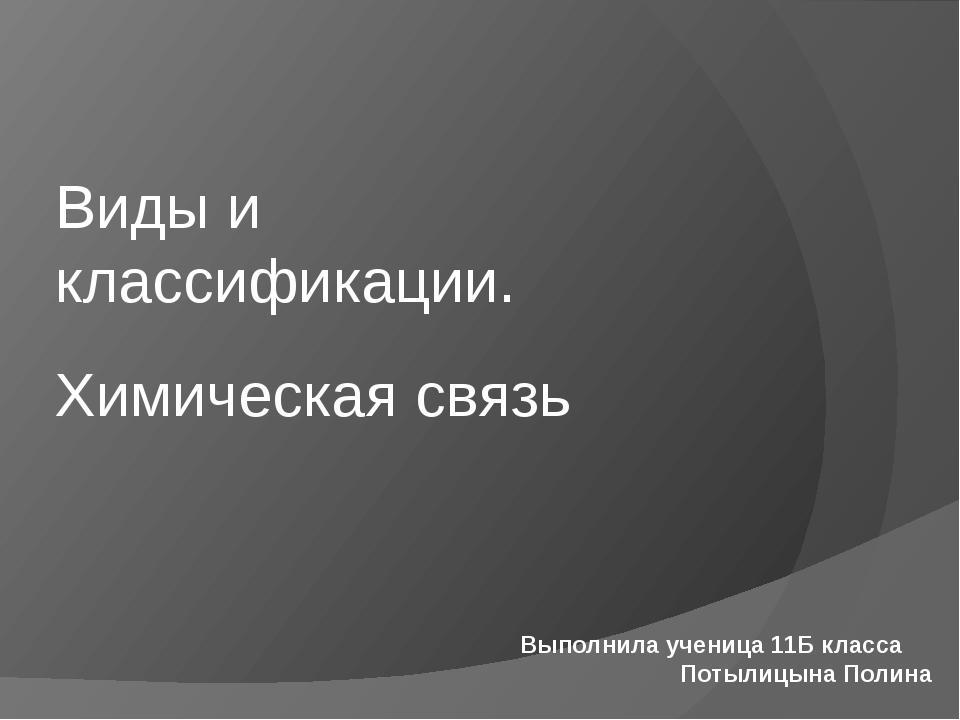 Химическая связь Виды и классификации. Выполнила ученица 11Б класса Потылицын...