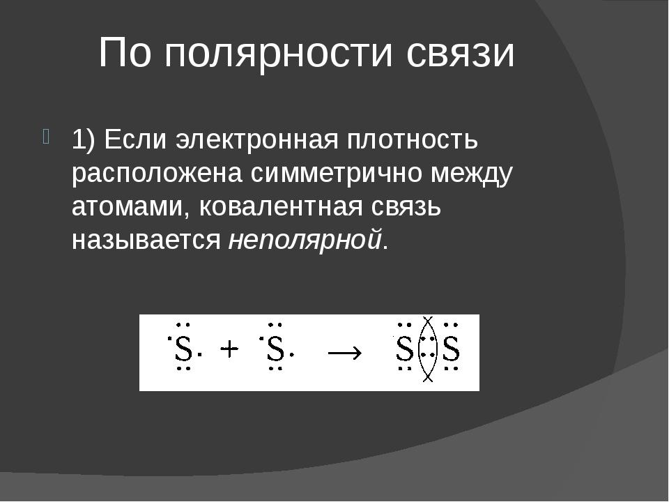 По полярности связи 1) Если электронная плотность расположена симметрично меж...