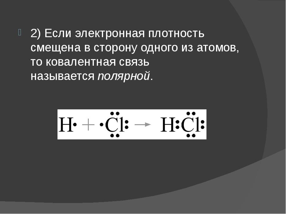 2) Если электронная плотность смещена в сторону одного из атомов, то ковалент...