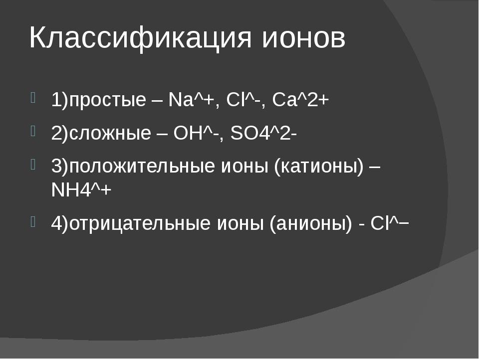Классификация ионов 1)простые – Na^+, Cl^-, Ca^2+ 2)сложные – OH^-, SO4^2- 3)...