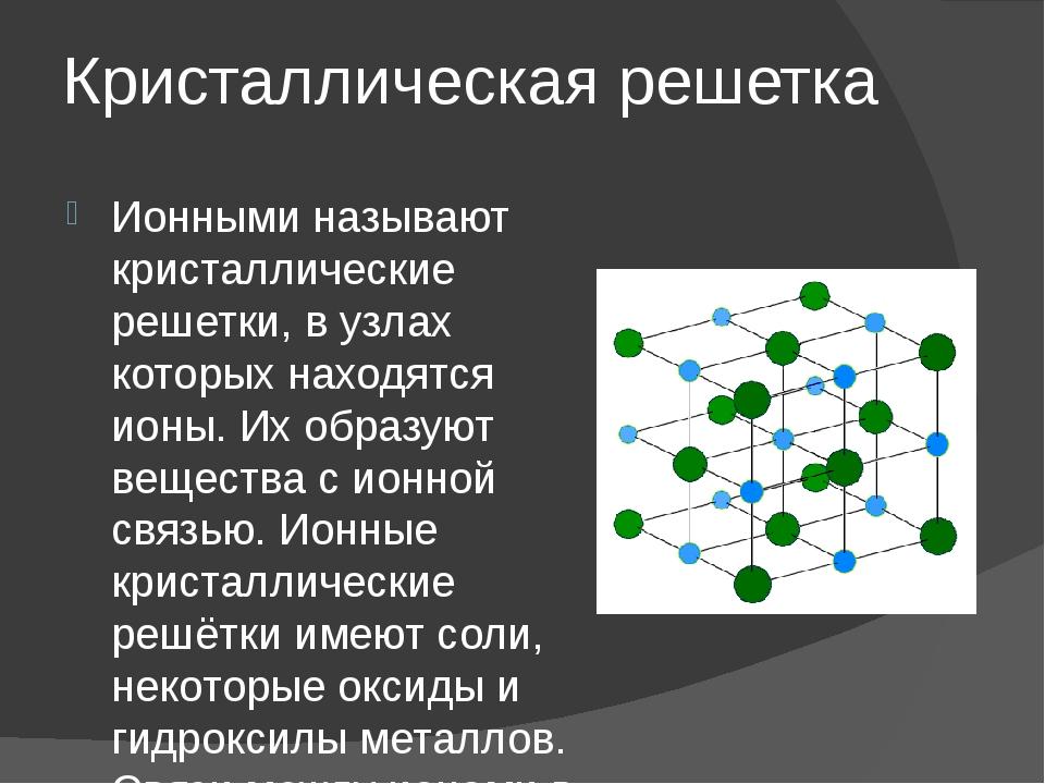 Кристаллическая решетка Ионными называют кристаллические решетки, в узлах кот...