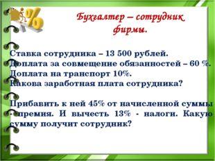 Бухгалтер – сотрудник фирмы. Ставка сотрудника – 13 500 рублей. Доплата за с