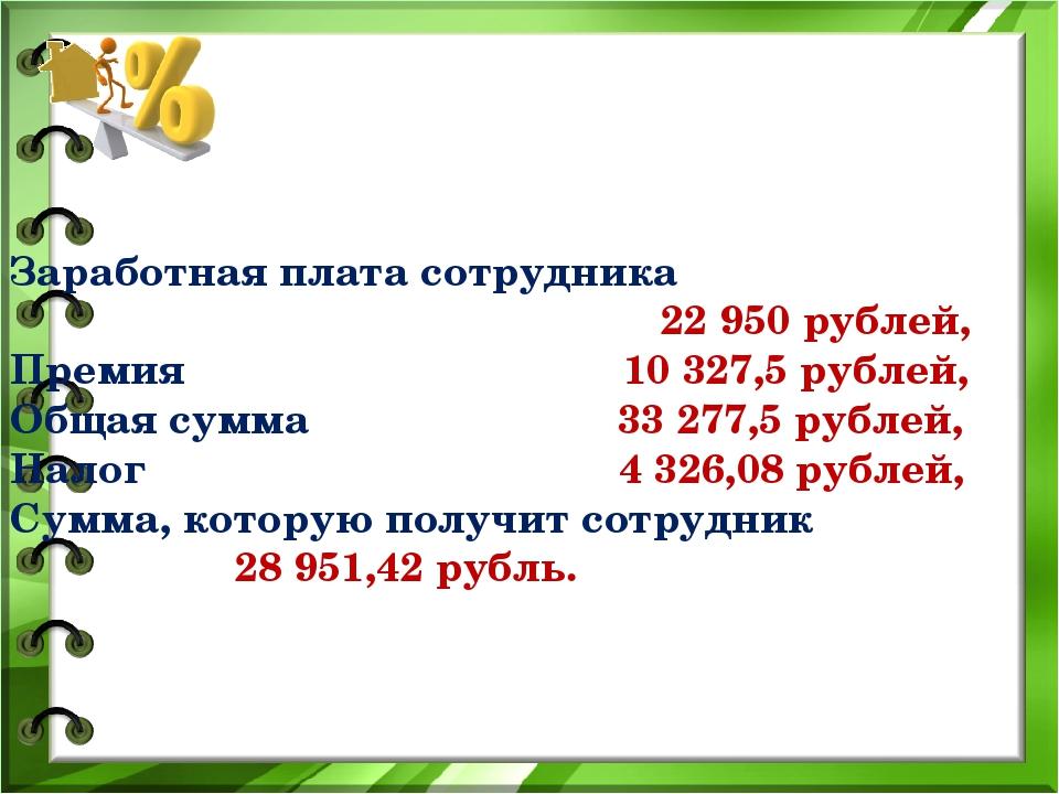 Заработная плата сотрудника 22 950 рублей, Премия 10 327,5 рублей, Общая сум...