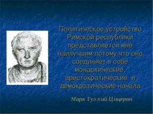 Политическое устройство Римской республики представляется мне наилучшим потом