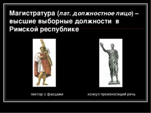 Магистратура (лат. должностное лицо) – высшие выборные должности в Римской ре