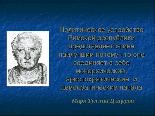 Политическое устройство Римской республики представляется мне наилучшим потом...