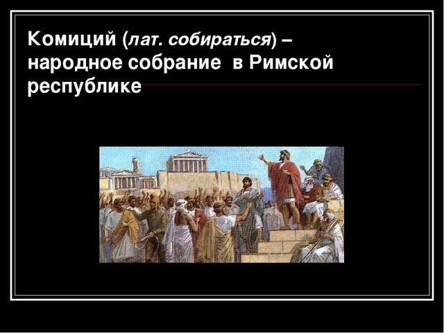 Комиций (лат. собираться) – народное собрание в Римской республике