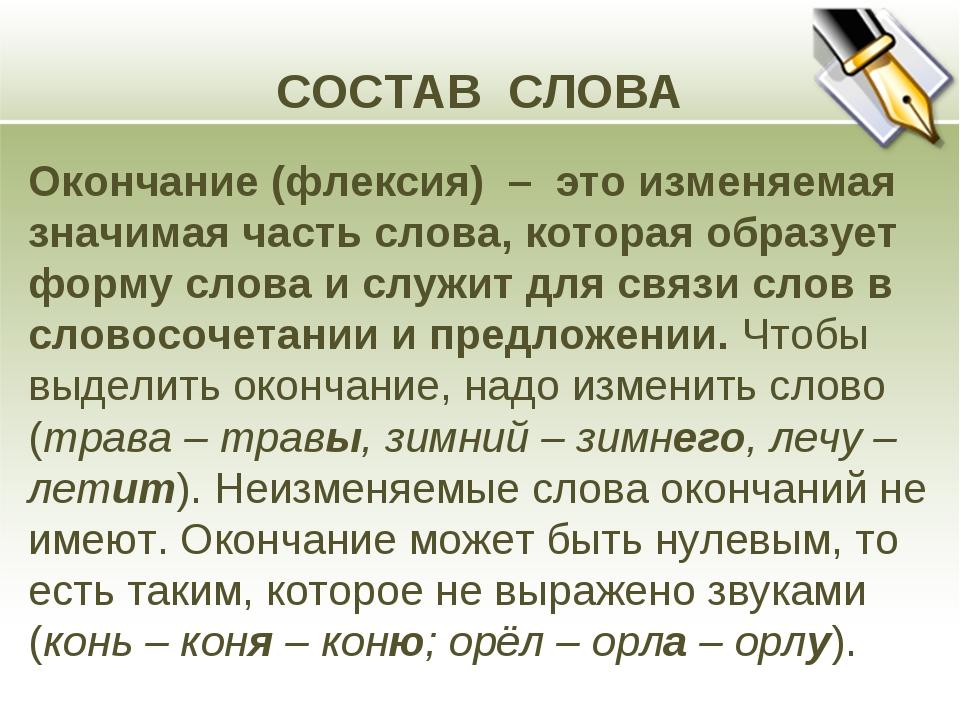 СОСТАВ СЛОВА Окончание (флексия) – это изменяемая значимая часть слова, котор...