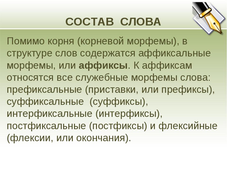 СОСТАВ СЛОВА Помимо корня (корневой морфемы), в структуре слов содержатся афф...