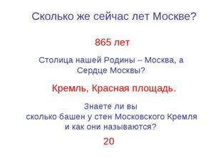 Сколько же сейчас лет Москве? 865 лет Столица нашей Родины – Москва, а Сердце