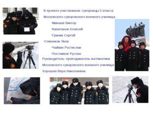 В проекте участвовали: суворовцы 5 класса Московского суворовского военного у