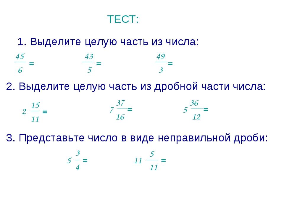 ТЕСТ: 1. Выделите целую часть из числа: 45 6 = 5 43 = 49 3 = 2. Выделите целу...