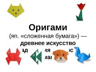 Оригами (яп. «сложенная бумага») — древнее искусство складывания фигурок из б