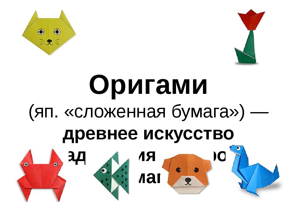 Оригами (яп. «сложенная бумага») — древнее искусство складывания фигурок из б...