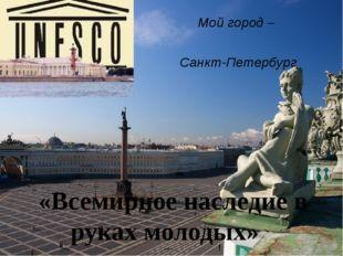 Мой город – Санкт-Петербург «Всемирное наследие в руках молодых»