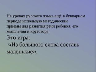 На уроках русского языка ещё в букварном периоде использую методические приём