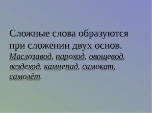 Сложные слова образуются при сложении двух основ. Маслозавод, пароход, овощев