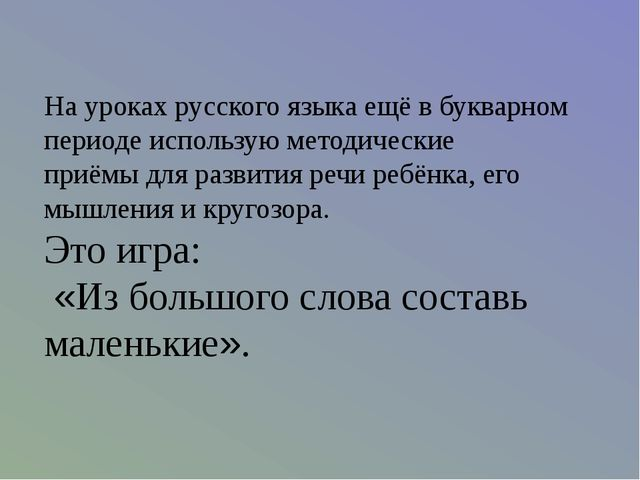 На уроках русского языка ещё в букварном периоде использую методические приём...