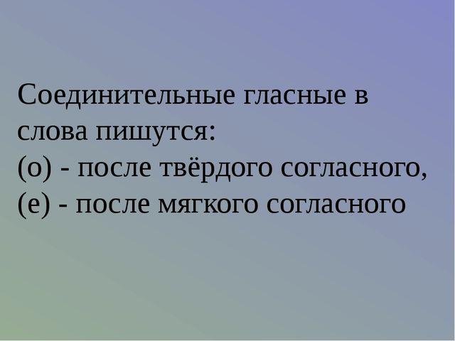 Соединительные гласные в слова пишутся: (о) - после твёрдого согласного, (е)...
