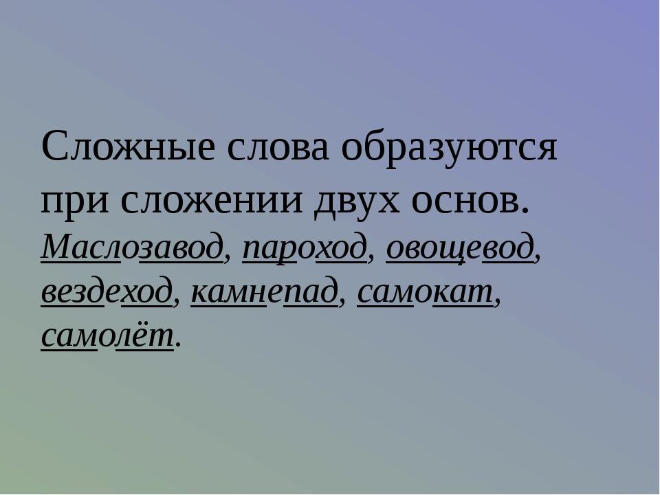Сложные слова образуются при сложении двух основ. Маслозавод, пароход, овощев...