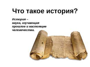 Что такое история? История – наука, изучающая прошлое и настоящее человечества.
