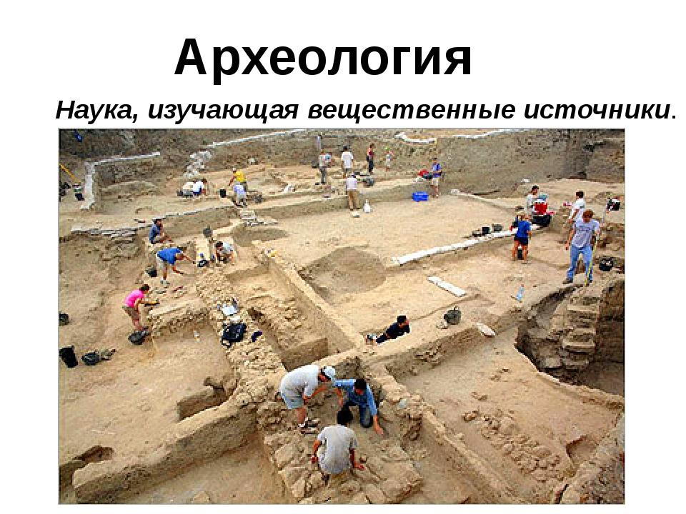 Археология Наука, изучающая вещественные источники.