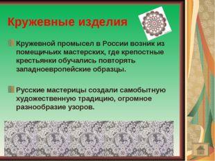 Кружевные изделия Кружевной промысел в России возник из помещичьих мастерских
