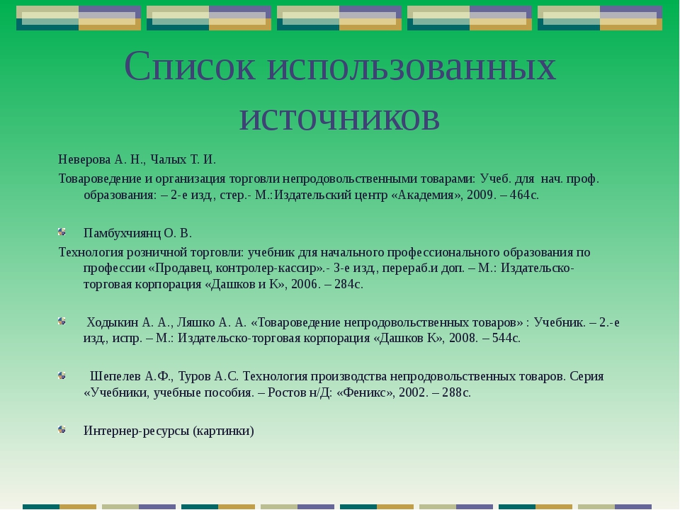 Список использованных источников Неверова А. Н., Чалых Т. И. Товароведение и...