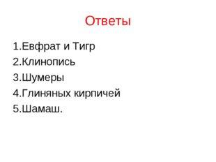 Ответы 1.Евфрат и Тигр 2.Клинопись 3.Шумеры 4.Глиняных кирпичей 5.Шамаш.