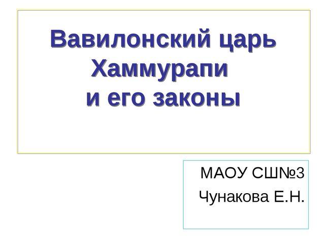 Вавилонский царь Хаммурапи и его законы МАОУ СШ№3 Чунакова Е.Н.