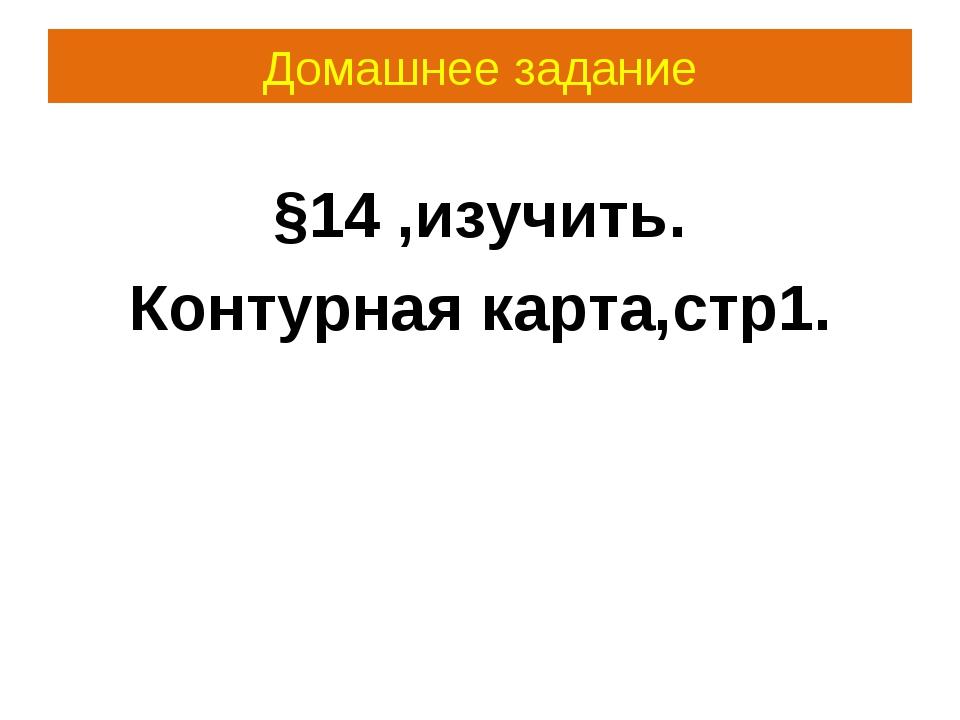 Домашнее задание §14 ,изучить. Контурная карта,стр1.
