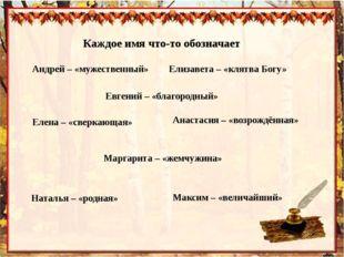 Каждое имя что-то обозначает Андрей – «мужественный» Евгений – «благородный»