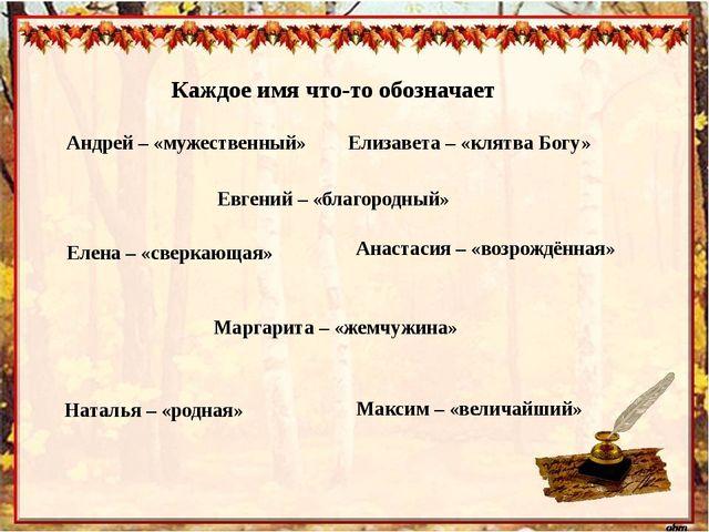 Каждое имя что-то обозначает Андрей – «мужественный» Евгений – «благородный»...