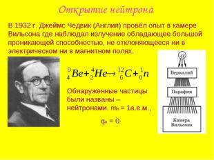 Открытие нейтрона В 1932 г. Джеймс Чедвик (Англия) провёл опыт в камере Вильс