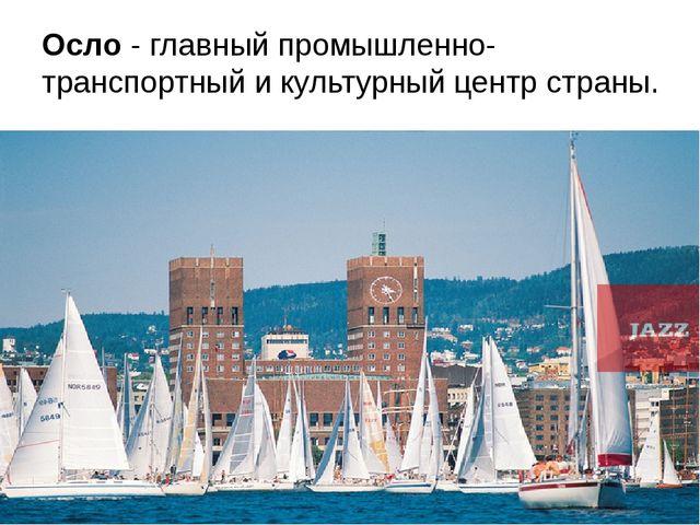 Осло - главный промышленно-транспортный и культурный центр страны.