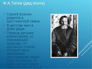 Ф.А.Титов (дед поэта) Сергей Есенин родился в крестьянской семье. В детстве ж