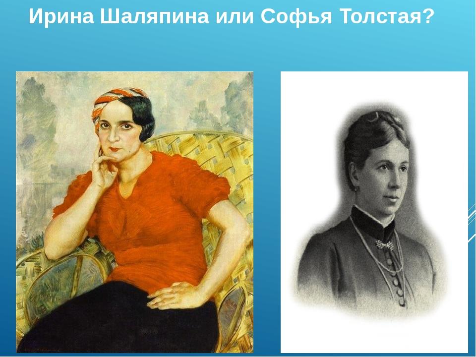 Ирина Шаляпина или Софья Толстая?