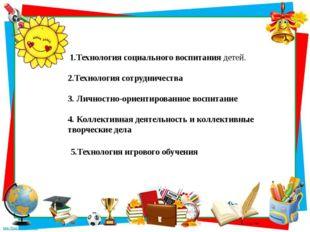 1.Технология социального воспитания детей. 2.Технология сотрудничества 3. Ли