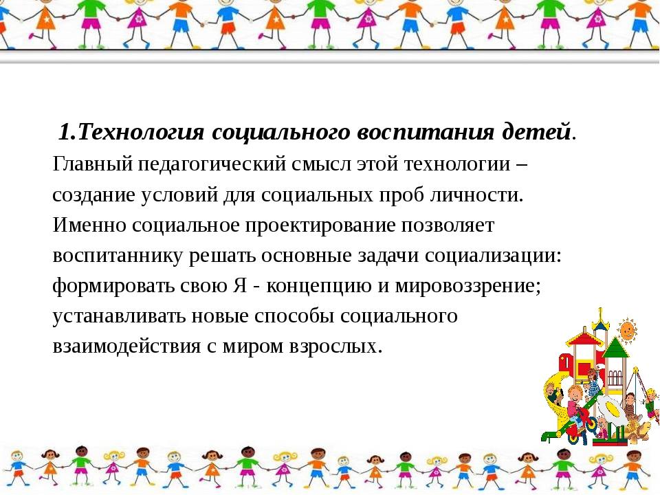 1.Технология социального воспитания детей. Главный педагогический смысл этой...