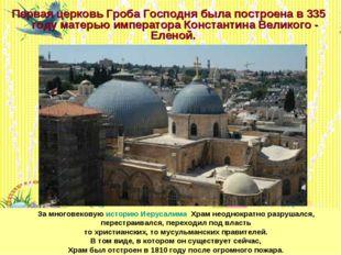* Первая церковь Гроба Господня была построена в 335 году матерью императора