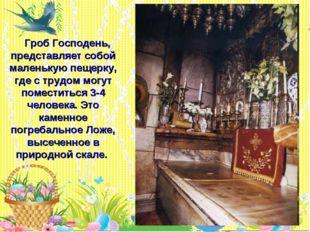 * Гроб Господень, представляет собой маленькую пещерку, где с трудом могут по