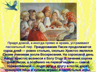* Придя домой, а иногда прямо в храме, устраивают пасхальный пир. Праздновани