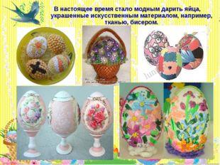 * В настоящее время стало модным дарить яйца, украшенные искусственным матери