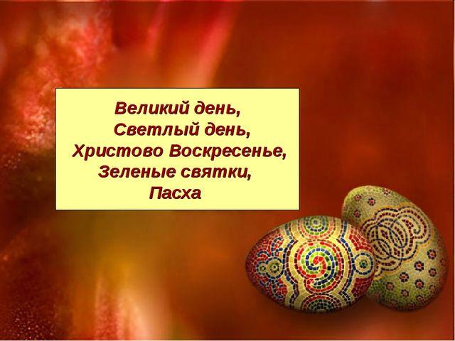 * Великий день, Светлый день, Христово Воскресенье, Зеленые святки, Пасха