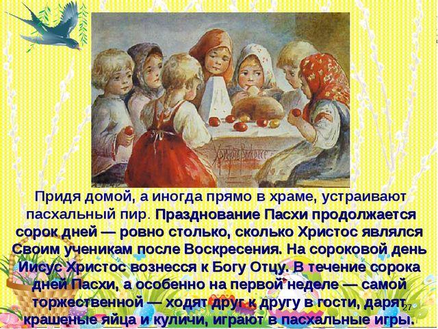 * Придя домой, а иногда прямо в храме, устраивают пасхальный пир. Праздновани...