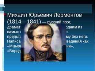 Михаил Юрьевич Лермонтов (1814—1841)— русский поэт, драматург, художник. Я
