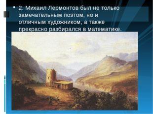 2.Михаил Лермонтов был не только замечательным поэтом, но и отличным художни