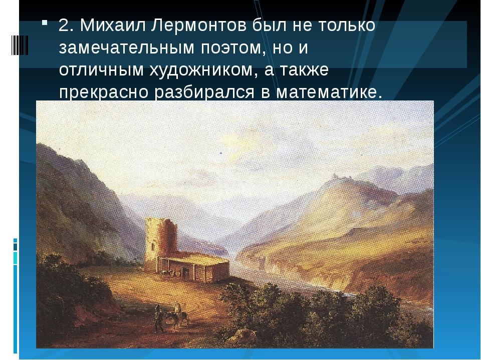 2.Михаил Лермонтов был не только замечательным поэтом, но и отличным художни...