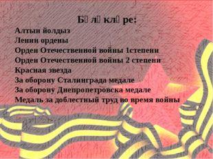 Бүләкләре: Алтын йолдыз Ленин ордены Орден Отечественной войны 1степени Орде
