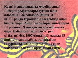 Кадрәк авылындагы музейда аның әйберләре,фотолары,сугыш юлы альбомы һ.б. сак